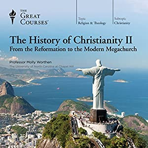 The History of Christianity II: From the Reformation to the Modern Megachurch Lecture by The Great Courses, Molly Worthen Narrated by Professor Molly Worthen Ph.D.