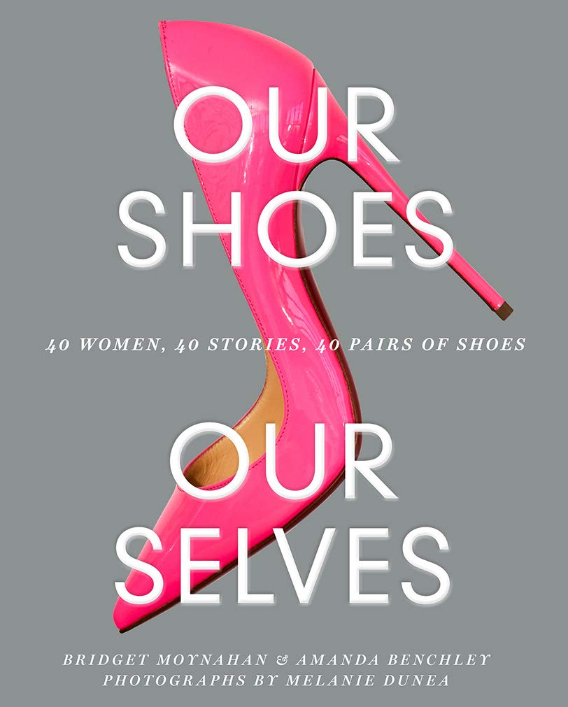 Our Shoes, Our Selves: 40 Women, 40 Stories, 40 Pairs of Shoes: Bridget Moynahan, Amanda Benchley, Melanie Dunea: 9781419734533: Amazon.com: Books