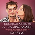 The Nerd's Playbook to Attracting Women: A Step by Step Guide on How You Can Succeed in the Dating Game | Kathy Lee