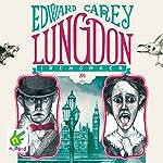 Lungdon: Iremonger Trilogy, Book 3 | Edward Carey
