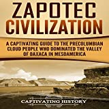 #5: Zapotec Civilization: A Captivating Guide to the Pre-Columbian Cloud People Who Dominated the Valley of Oaxaca in Mesoamerica