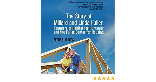 the story of millard and linda fuller founders of habitat for humanity and the fuller center for housing