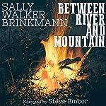 Between River and Mountain   Sally Walker Brinkmann