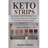 Keto Strips: The Essential User Guide to Teach You How to Use Keto Test Strips to Measure the Levels of Ketones in Your Urine Accurately