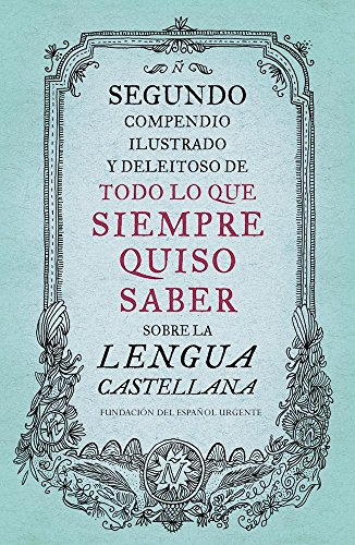 Segundo Compendio Ilustrado Y Deleitoso De Todo Lo Que Siempre Quiso Saber De La Lengua Castellana / The Second Delightful, Illustrated Compendium Of ... To Know About The Spani (Spanish Edition)