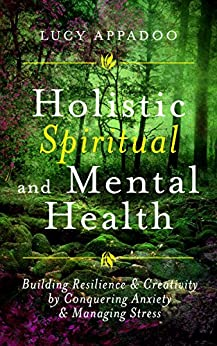 Holistic Spiritual and Mental Health: Building Resilience and Creativity by Conquering Anxiety and Managing Stress by [Appadoo, Lucy]