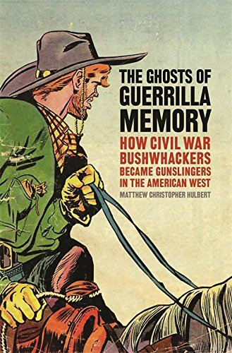 The Ghosts of Guerrilla Memory: How Civil War Bushwhackers Became Gunslingers in the American West (UnCivil Wars Ser.) by Hulbert Matthew