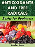 Antioxidants and Free Radicals: Basics for Beginners (Health Matters Book 48)