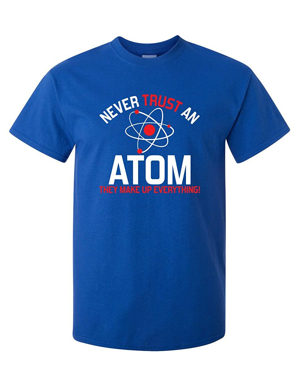 Never Trust An Atom They Make Up Everything Science Novelty Funny T Shirt