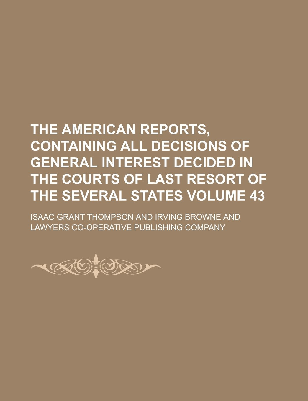 Read Online The American Reports, Containing All Decisions of General Interest Decided in the Courts of Last Resort of the Several States Volume 43 ebook