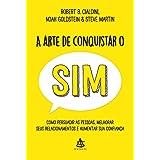 A arte de conquistar o sim - Como persuadir as pessoas melhorar seus relacionamentos e aumentar sua confianca (Em Portugues d