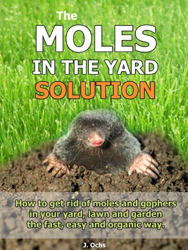 The Moles In The Yard Solution - How to get rid of moles and gophers in your yard, the fast, easy and organic way. Kindle Edition