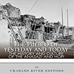 The Pueblo of Yesterday and Today: The History and Culture of the Anasazi and Hopi | Charles River Editors
