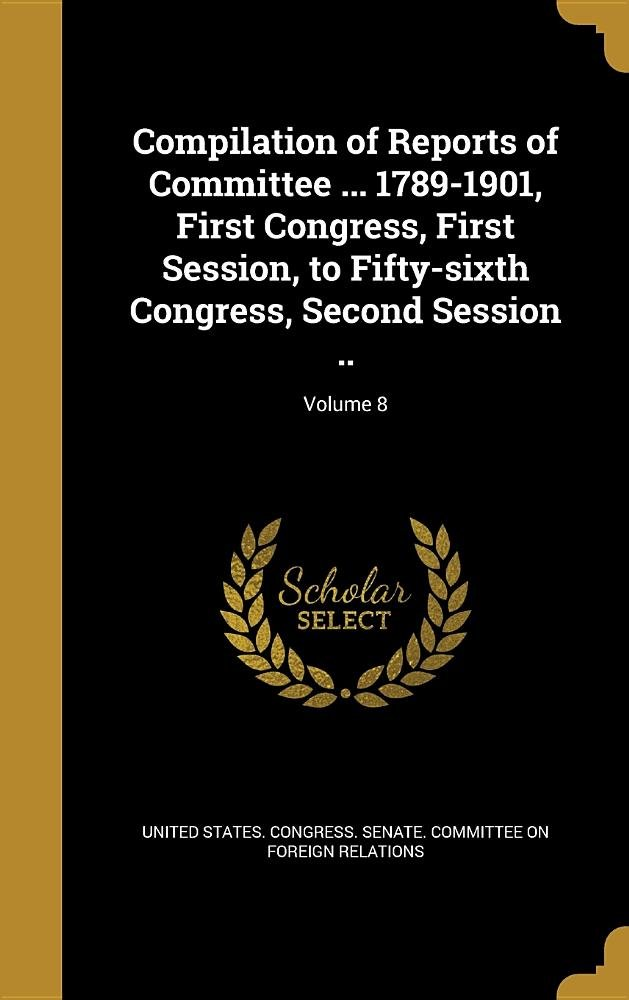 Download Compilation of Reports of Committee ... 1789-1901, First Congress, First Session, to Fifty-Sixth Congress, Second Session ..; Volume 8 pdf