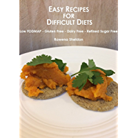 Easy Recipes for Difficult Diets: Low FODMAP - Gluten Free - Dairy Free - Refined Sugar Free