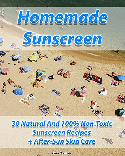 Homemade Sunscreen 30 Natural And 100% Non-Toxic Sunscreen Recipes + After-Sun Skin Care: Nature Gate Sunscreen, Homemade Sunscreen (Best Natural Sunscreen, Organic Sunscreen) (Care Natures Gate)
