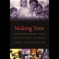 "Making Time: Lillian Moller Gilbreth -- A Life Beyond ""Cheaper by the Dozen"": Lillian Moller Gilbreth - A Life Beyond ""Cheaper by the Dozen"""