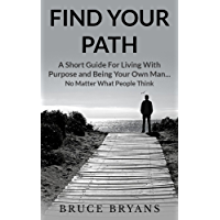 Find Your Path: A Short Guide for Living with Purpose and Being Your Own Man...No Matter What People Think (English…