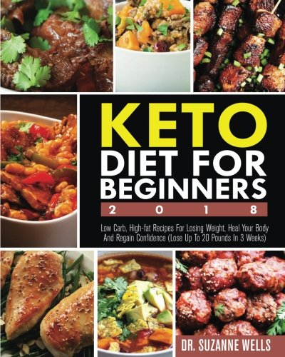 Keto Diet for Beginners 2018: Low Carb, High-Fat Recipes for Losing Weight, Heal Your Body and Regain Confidence (Lose up to 20 Pounds in 3 Weeks) by Dr. Suzanne Wells