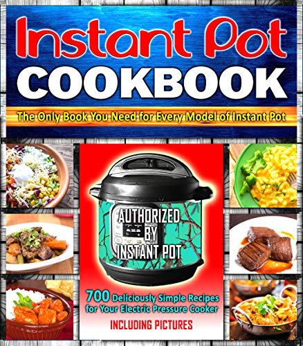 Instant Pot Cookbook: 700 Deliciously Simple Recipes for Your Electric Pressure Cooker: The Only Book You Need for Every Model of Instant Pot (Including Pictures) (Pictures Book Only)