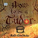 How to Be a Tudor: A Dawn-to-Dusk Guide to Everyday Life Hörbuch von Ruth Goodman Gesprochen von: Patience Tomlinson