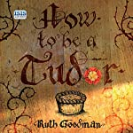How to Be a Tudor: A Dawn-to-Dusk Guide to Everyday Life | Ruth Goodman