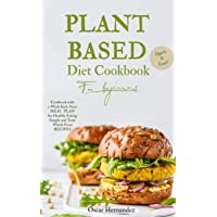 Plant Based Diet Cookbook for beginners: Quick and Easy Cookbook with 3-Week Kick-Start Meal Plan for Healthy Eating, Simple and Tasty Whole Foods