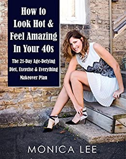 How to Look Hot & Feel Amazing in Your 40s: The 21-Day Age-Defying Diet, Exercise & Everything Makeover Plan by [Lee, Monica]