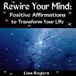 Rewire Your Mind: Positive Affirmations to Transform Your Life | Lisa Rogers