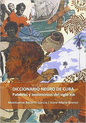 Book Diccionario negro de Cuba : palabras y testimonios del siglo XIX / Montserrat Becerril García; Anne-Marie Brenot. (Spanish Edition)