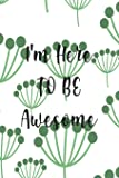 I'm Here To Be Awesome: Daily Goal Planner - Journal - Notebook - Organise Your Life - Plan That Project - Achieve That Target - Stunning Glossy, ... And A  'I'm Here To Be Awesome ' Message