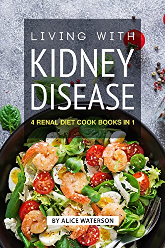 Living with Kidney Disease: 4 Renal Diet Cook Books in 1 by Alice Waterson