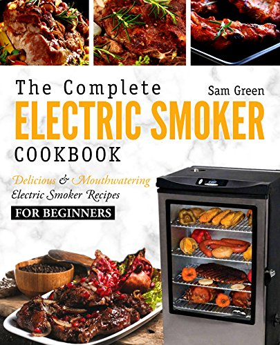 Electric Smoker Cookbook: The Complete Electric Smoker Cookbook - Delicious and Mouthwatering Electric Smoker Recipes For Beginners by Sam Green