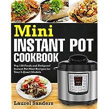 Mini Instant Pot Cookbook: Top 100 Fresh and Foolproof Instant Pot Mini Recipes for Your 3-Quart Models