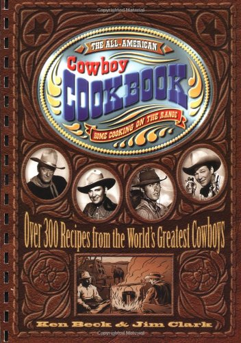 The All-American Cowboy Cookbook: Home Cooking on the Range by Ken Beck, Jim Clark
