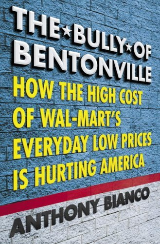The Bully of Bentonville: How the High Cost of Wal-Mart's Everyday Low Prices Is Hurting America by Anthony Bianco (14-Feb-2006) Hardcover