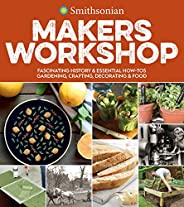 Smithsonian Makers Workshop: Fascinating History & Essential How-Tos: Gardening, Crafting, Decorating &a