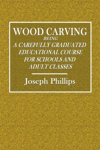 Wood Carving: Being a Carefully Graduated Educational Course for Schools and Adult Classes