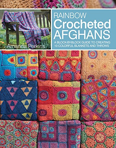 Rainbow Crocheted Afghans: A block-by-block guide to creating 10 colorful blankets and (Crocheted Afghan Patterns)