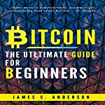 Bitcoin: Ultimate Beginner's Guide to Learn and Invest in Bitcoin | James C. Anderson