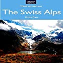 The Swiss Alps: Geneva, Zermatt, Zurich, Lucerne, St. Moritz, & Beyond: Travel Adventures Audiobook by Krista Dana Narrated by Robert E. Prout