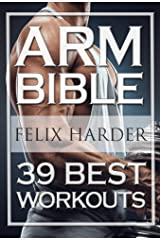 Bodybuilding: Arm Bible: 39 Best Workouts For Bigger And Stronger Arms (Bodybuilding For Beginners, Weight Training, Weight Lifting, Bodybuilding Workouts) (Bodybuilding Series) Kindle Edition