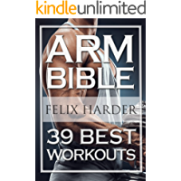 Bodybuilding: Arm Bible: 39 Best Workouts For Bigger And Stronger Arms (Bodybuilding For Beginners, Weight Training, Weight Lifting, Bodybuilding Workouts) (Bodybuilding Series Book 2)