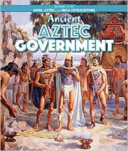 Ancient Aztec Government (Spotlight on the Maya, Aztec, and Inca Civilizations)