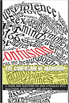 The Confusion of Manhood: A young man questions his own struggles with adulthood, masculinity, and identity.