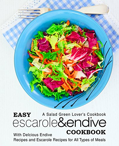 Endive Salad (Easy Escarole & Endive Cookbook: A Salad Green Lover's Cookbook; With Delicious Endive Recipes and Escarole Recipes for All Types of Meals)