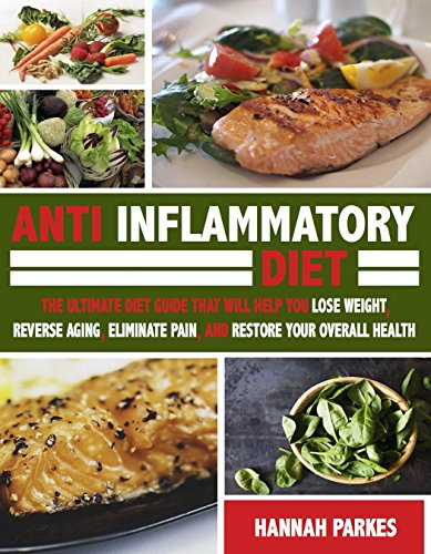 Anti Inflammatory Diet: The Ultimate Diet Guide That Will Help You Lose Weight, Reverse Aging, Eliminate Pain, and Restore Your Overall Health (This Beginner's ... Fit Forever and Fight Against Inflammation)