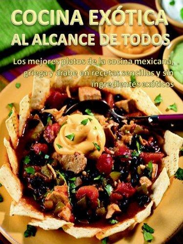 Cocina Exótica Al Alcance De Todos Los Mejores Platos De La Cocina Mexicana Griega Y árabe En Recetas Sencillas Y Sin Ingredientes Exóticos