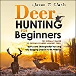 Deer Hunting for Beginners: The Ultimate Guide to Getting Started Hunting Deer: Tactics and Strategies for Tracking and Bagging Deer in North America | Jason T. Clark