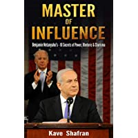 Master of Influence: Benjamin Netanyahu's 10 Secrets of Power, Rhetoric & Charisma